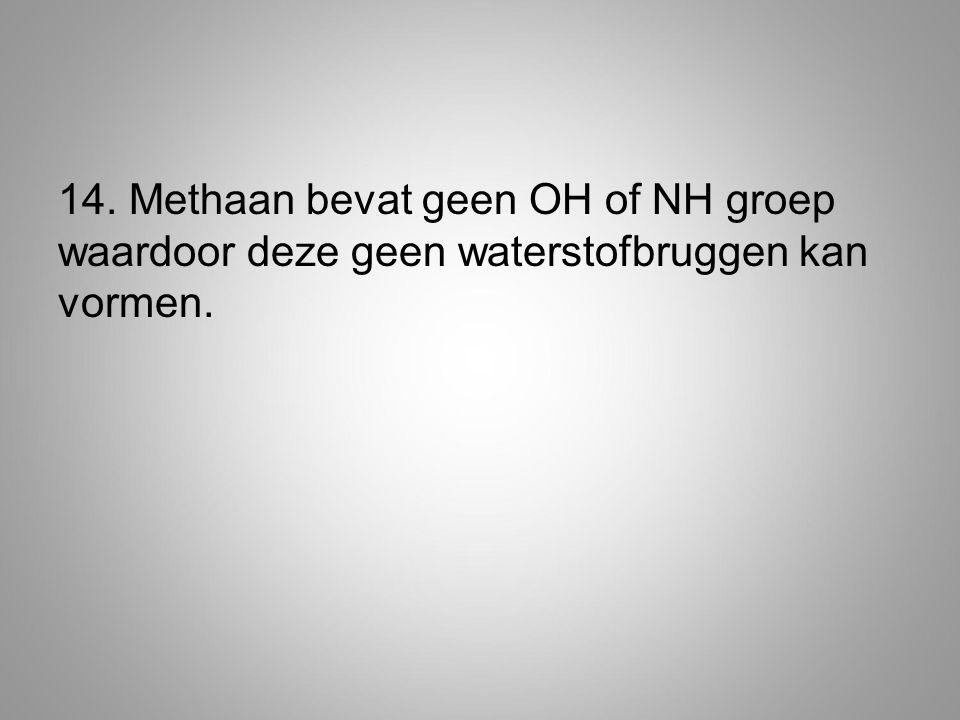 14. Methaan bevat geen OH of NH groep waardoor deze geen waterstofbruggen kan vormen.