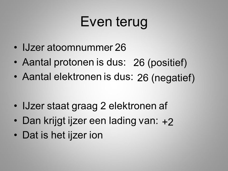 Even terug IJzer atoomnummer 26 Aantal protonen is dus: Aantal elektronen is dus: IJzer staat graag 2 elektronen af Dan krijgt ijzer een lading van: Dat is het ijzer ion 26 (positief) 26 (negatief) +2