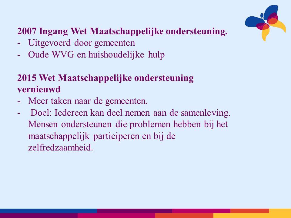 2007 Ingang Wet Maatschappelijke ondersteuning. -Uitgevoerd door gemeenten -Oude WVG en huishoudelijke hulp 2015 Wet Maatschappelijke ondersteuning ve