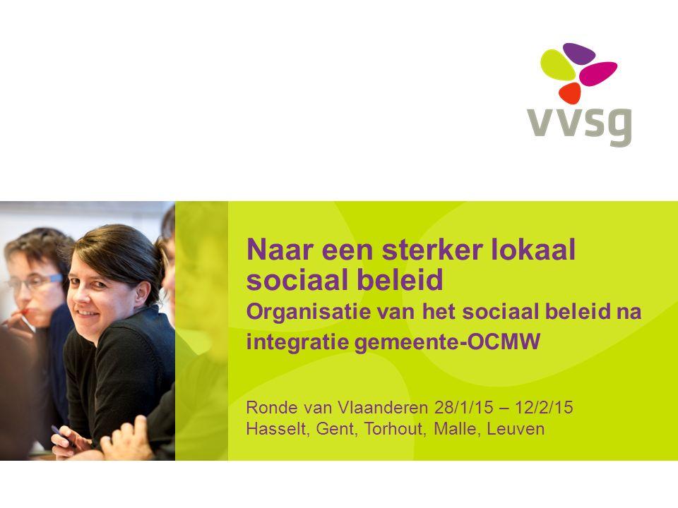 Naar een sterker lokaal sociaal beleid Organisatie van het sociaal beleid na integratie gemeente-OCMW Ronde van Vlaanderen 28/1/15 – 12/2/15 Hasselt, Gent, Torhout, Malle, Leuven