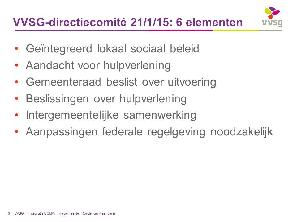 VVSG - VVSG-directiecomité 21/1/15: 6 elementen Geïntegreerd lokaal sociaal beleid Aandacht voor hulpverlening Gemeenteraad beslist over uitvoering Beslissingen over hulpverlening Intergemeentelijke samenwerking Aanpassingen federale regelgeving noodzakelijk integratie OCMW in de gemeente - Ronde van Vlaanderen13 -