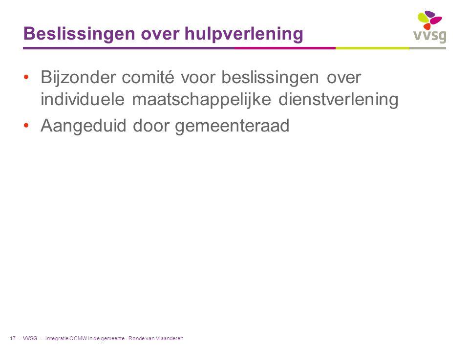 VVSG - Beslissingen over hulpverlening Bijzonder comité voor beslissingen over individuele maatschappelijke dienstverlening Aangeduid door gemeenteraad integratie OCMW in de gemeente - Ronde van Vlaanderen17 -