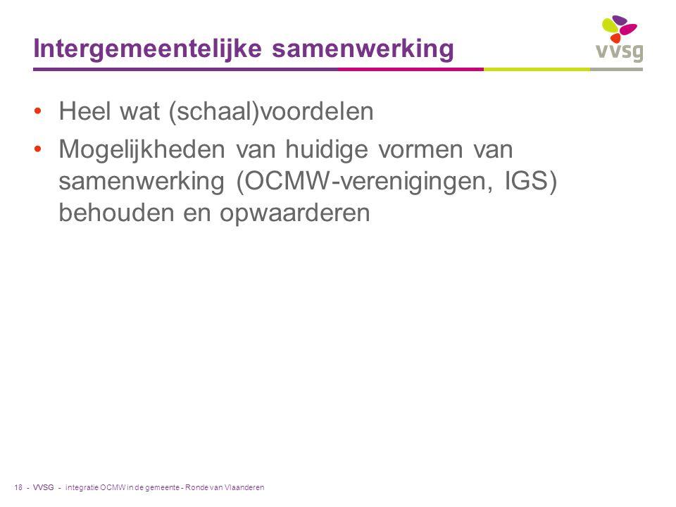 VVSG - Intergemeentelijke samenwerking Heel wat (schaal)voordelen Mogelijkheden van huidige vormen van samenwerking (OCMW-verenigingen, IGS) behouden