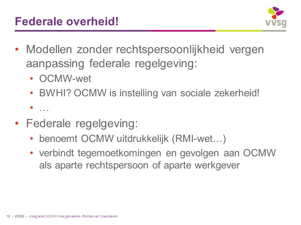 VVSG - Federale overheid! Modellen zonder rechtspersoonlijkheid vergen aanpassing federale regelgeving: OCMW-wet BWHI? OCMW is instelling van sociale