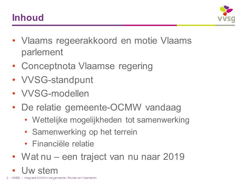 VVSG - Inhoud Vlaams regeerakkoord en motie Vlaams parlement Conceptnota Vlaamse regering VVSG-standpunt VVSG-modellen De relatie gemeente-OCMW vandaa