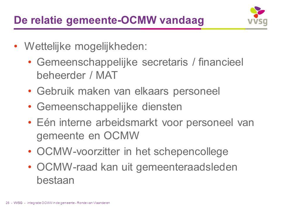 VVSG - De relatie gemeente-OCMW vandaag Wettelijke mogelijkheden: Gemeenschappelijke secretaris / financieel beheerder / MAT Gebruik maken van elkaars personeel Gemeenschappelijke diensten Eén interne arbeidsmarkt voor personeel van gemeente en OCMW OCMW-voorzitter in het schepencollege OCMW-raad kan uit gemeenteraadsleden bestaan integratie OCMW in de gemeente - Ronde van Vlaanderen26 -