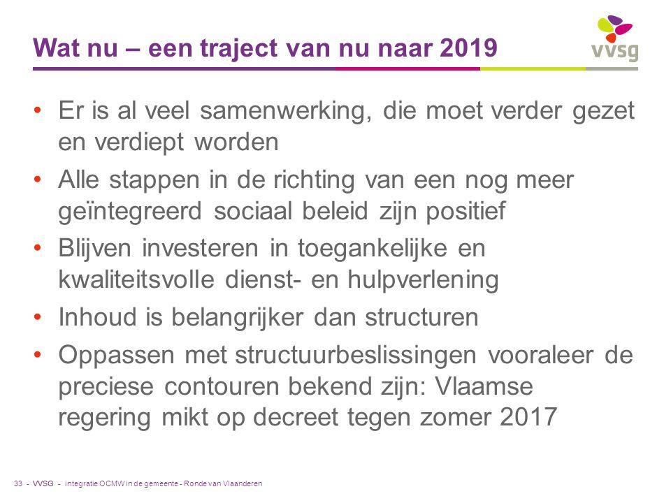 VVSG - Wat nu – een traject van nu naar 2019 Er is al veel samenwerking, die moet verder gezet en verdiept worden Alle stappen in de richting van een nog meer geïntegreerd sociaal beleid zijn positief Blijven investeren in toegankelijke en kwaliteitsvolle dienst- en hulpverlening Inhoud is belangrijker dan structuren Oppassen met structuurbeslissingen vooraleer de preciese contouren bekend zijn: Vlaamse regering mikt op decreet tegen zomer 2017 integratie OCMW in de gemeente - Ronde van Vlaanderen33 -