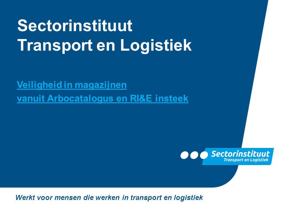 Sectorinstituut Transport en Logistiek Veiligheid in magazijnen vanuit Arbocatalogus en RI&E insteek Werkt voor mensen die werken in transport en logi