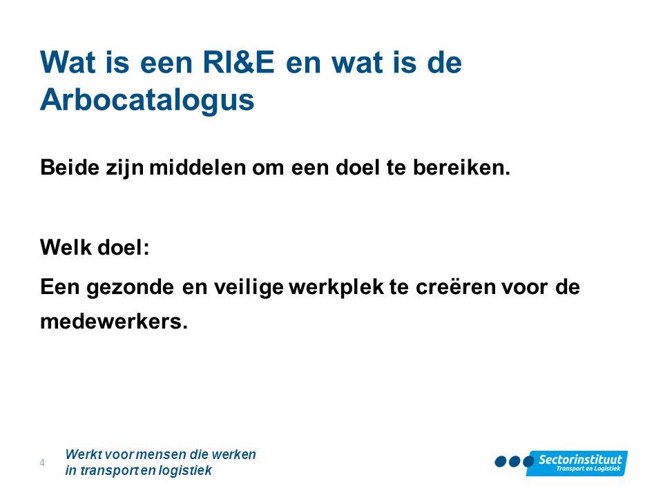 Wat is een RI&E en wat is de Arbocatalogus Beide zijn middelen om een doel te bereiken. Welk doel: Een gezonde en veilige werkplek te creëren voor de