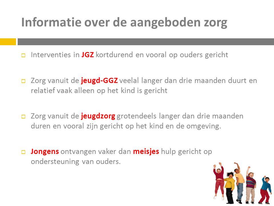 Informatie over de aangeboden zorg  Interventies in JGZ kortdurend en vooral op ouders gericht  Zorg vanuit de jeugd-GGZ veelal langer dan drie maan