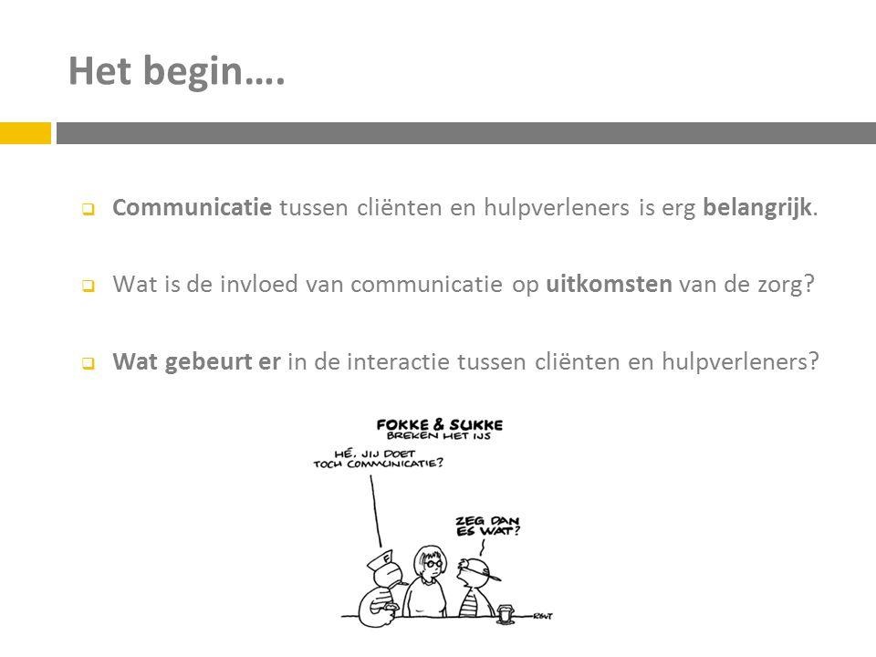 Het begin….  Communicatie tussen cliënten en hulpverleners is erg belangrijk.  Wat is de invloed van communicatie op uitkomsten van de zorg?  Wat g