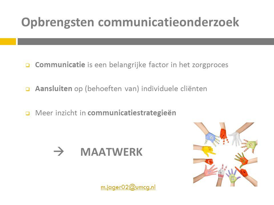 Opbrengsten communicatieonderzoek  Communicatie is een belangrijke factor in het zorgproces  Aansluiten op (behoeften van) individuele cliënten  Meer inzicht in communicatiestrategieën  MAATWERK m.jager02@umcg.nl