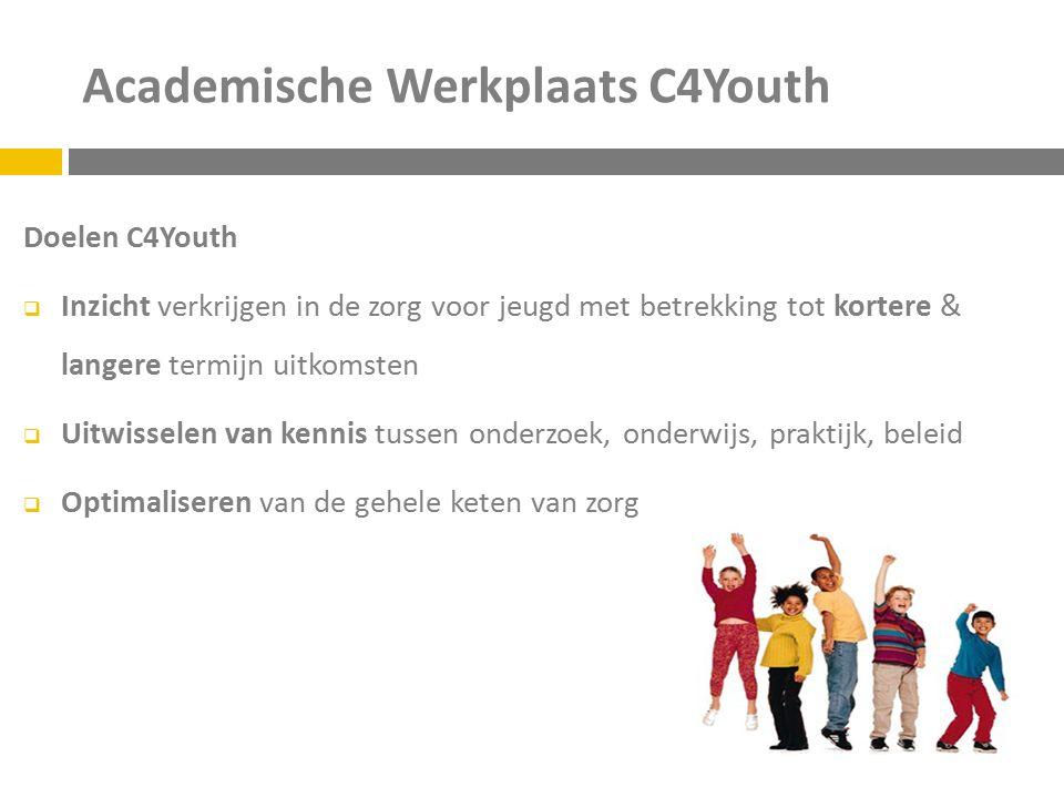 Academische Werkplaats C4Youth Doelen C4Youth  Inzicht verkrijgen in de zorg voor jeugd met betrekking tot kortere & langere termijn uitkomsten  Uitwisselen van kennis tussen onderzoek, onderwijs, praktijk, beleid  Optimaliseren van de gehele keten van zorg