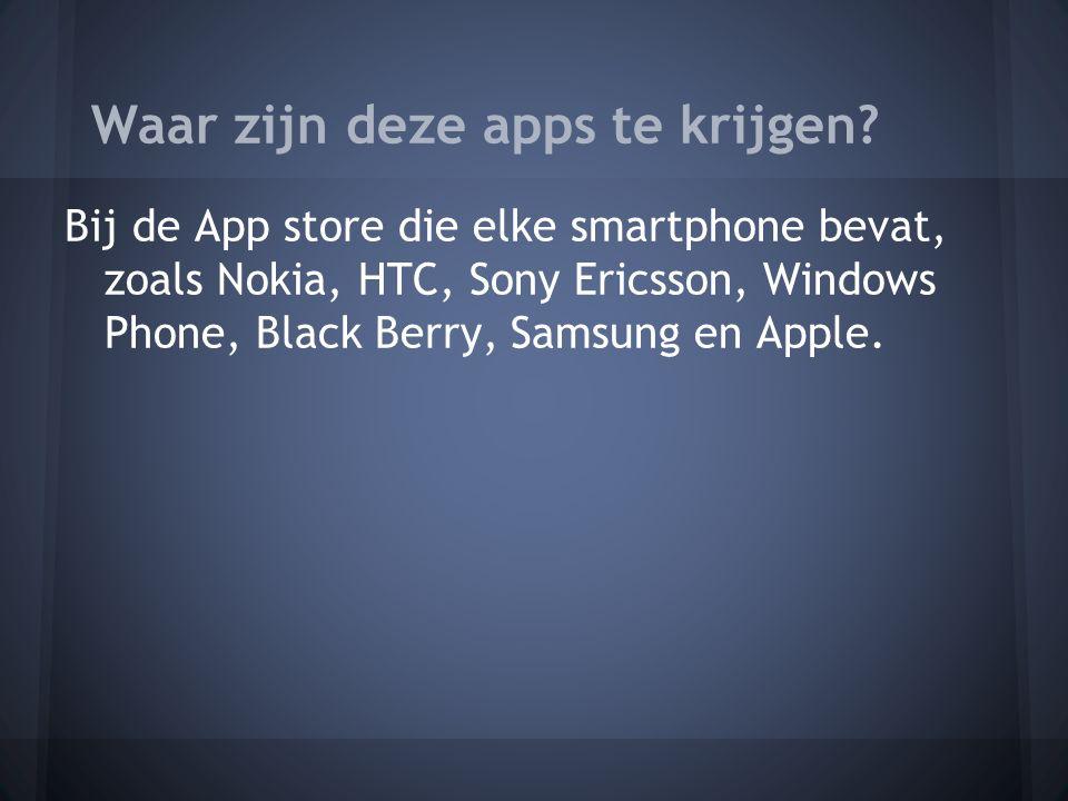 Bij de App store die elke smartphone bevat, zoals Nokia, HTC, Sony Ericsson, Windows Phone, Black Berry, Samsung en Apple.