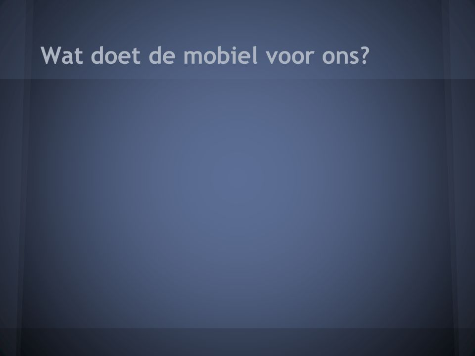 Wat doet de mobiel voor ons