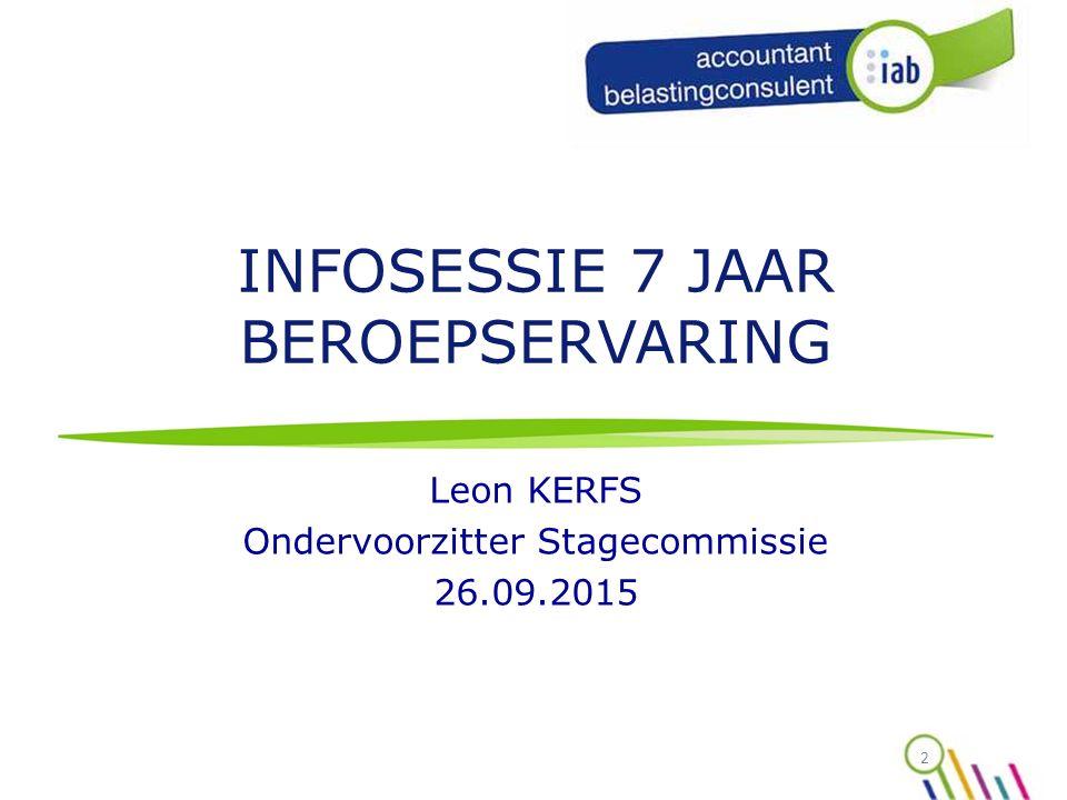 INFOSESSIE 7 JAAR BEROEPSERVARING Leon KERFS Ondervoorzitter Stagecommissie 26.09.2015 2