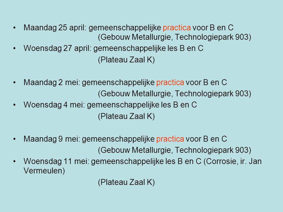 Maandag 25 april: gemeenschappelijke practica voor B en C (Gebouw Metallurgie, Technologiepark 903) Woensdag 27 april: gemeenschappelijke les B en C (Plateau Zaal K) Maandag 2 mei: gemeenschappelijke practica voor B en C (Gebouw Metallurgie, Technologiepark 903) Woensdag 4 mei: gemeenschappelijke les B en C (Plateau Zaal K) Maandag 9 mei: gemeenschappelijke practica voor B en C (Gebouw Metallurgie, Technologiepark 903) Woensdag 11 mei: gemeenschappelijke les B en C (Corrosie, ir.