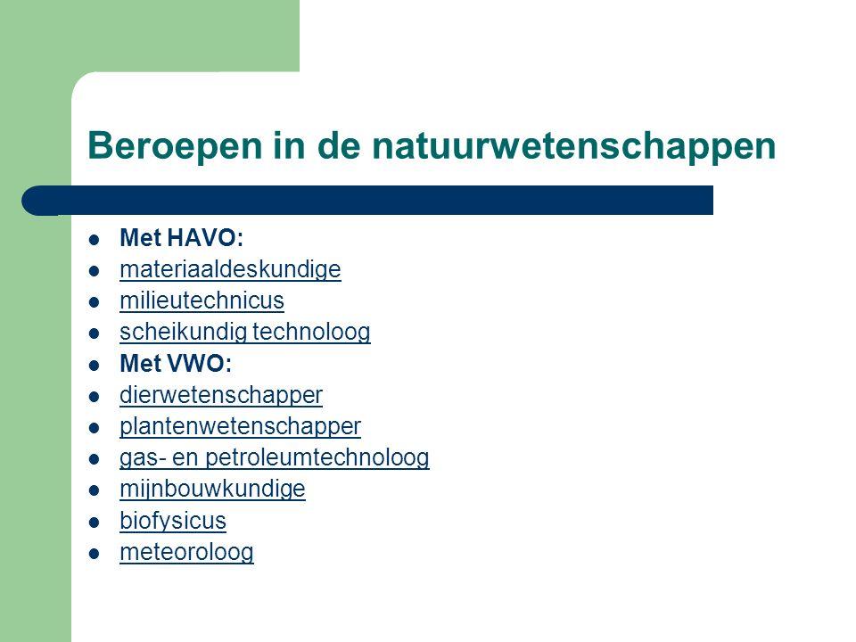 Beroepen in de natuurwetenschappen Met HAVO: materiaaldeskundige milieutechnicus scheikundig technoloog Met VWO: dierwetenschapper plantenwetenschappe