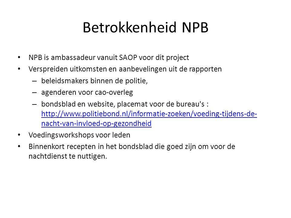 Betrokkenheid NPB NPB is ambassadeur vanuit SAOP voor dit project Verspreiden uitkomsten en aanbevelingen uit de rapporten – beleidsmakers binnen de politie, – agenderen voor cao-overleg – bondsblad en website, placemat voor de bureau s : http://www.politiebond.nl/informatie-zoeken/voeding-tijdens-de- nacht-van-invloed-op-gezondheid http://www.politiebond.nl/informatie-zoeken/voeding-tijdens-de- nacht-van-invloed-op-gezondheid Voedingsworkshops voor leden Binnenkort recepten in het bondsblad die goed zijn om voor de nachtdienst te nuttigen.