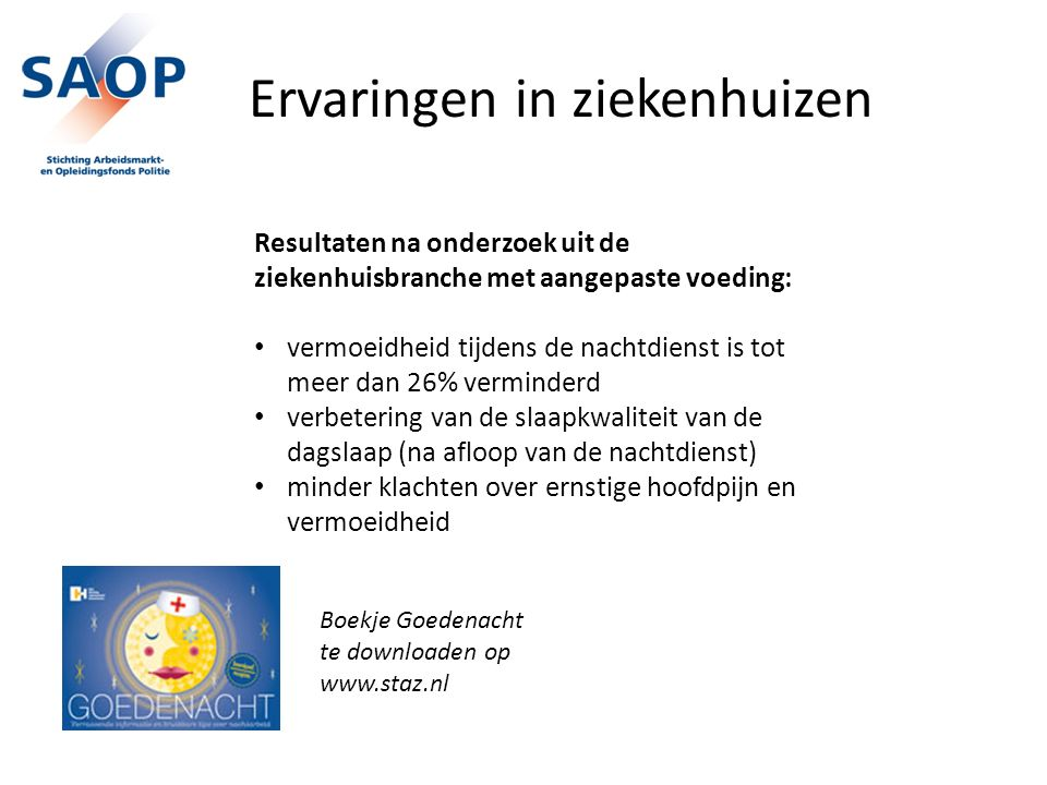 Ervaringen in ziekenhuizen Resultaten na onderzoek uit de ziekenhuisbranche met aangepaste voeding: vermoeidheid tijdens de nachtdienst is tot meer dan 26% verminderd verbetering van de slaapkwaliteit van de dagslaap (na afloop van de nachtdienst) minder klachten over ernstige hoofdpijn en vermoeidheid Boekje Goedenacht te downloaden op www.staz.nl