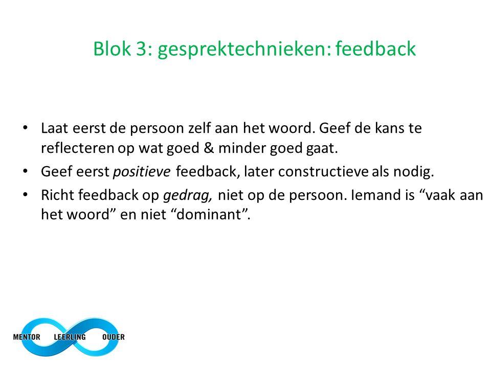 Blok 3: gesprektechnieken: feedback Laat eerst de persoon zelf aan het woord. Geef de kans te reflecteren op wat goed & minder goed gaat. Geef eerst p