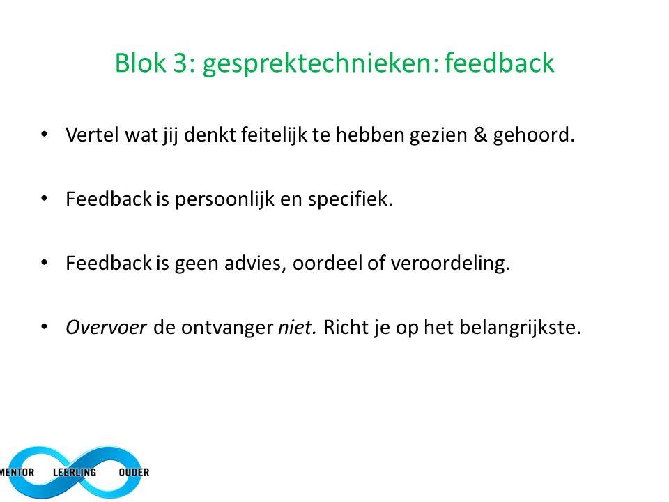 Blok 3: gesprektechnieken: feedback Vertel wat jij denkt feitelijk te hebben gezien & gehoord. Feedback is persoonlijk en specifiek. Feedback is geen