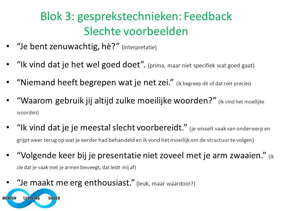"""Blok 3: gesprekstechnieken: Feedback Slechte voorbeelden """"Je bent zenuwachtig, hè?"""" (interpretatie) """"Ik vind dat je het wel goed doet"""". (prima, maar n"""