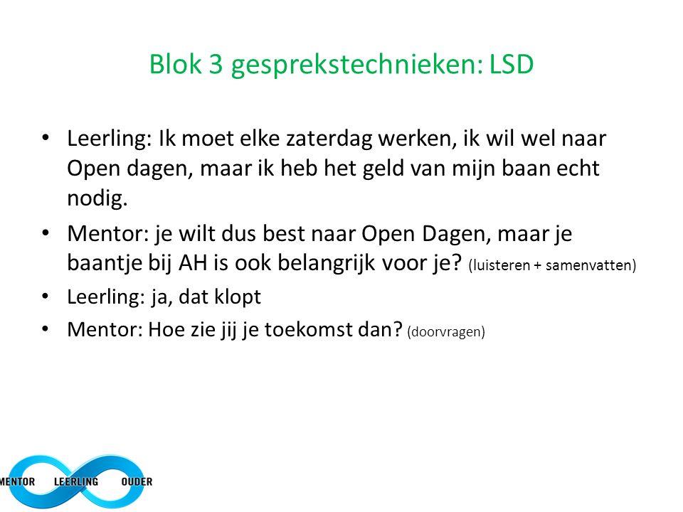 Blok 3 gesprekstechnieken: LSD Leerling: Ik moet elke zaterdag werken, ik wil wel naar Open dagen, maar ik heb het geld van mijn baan echt nodig. Ment
