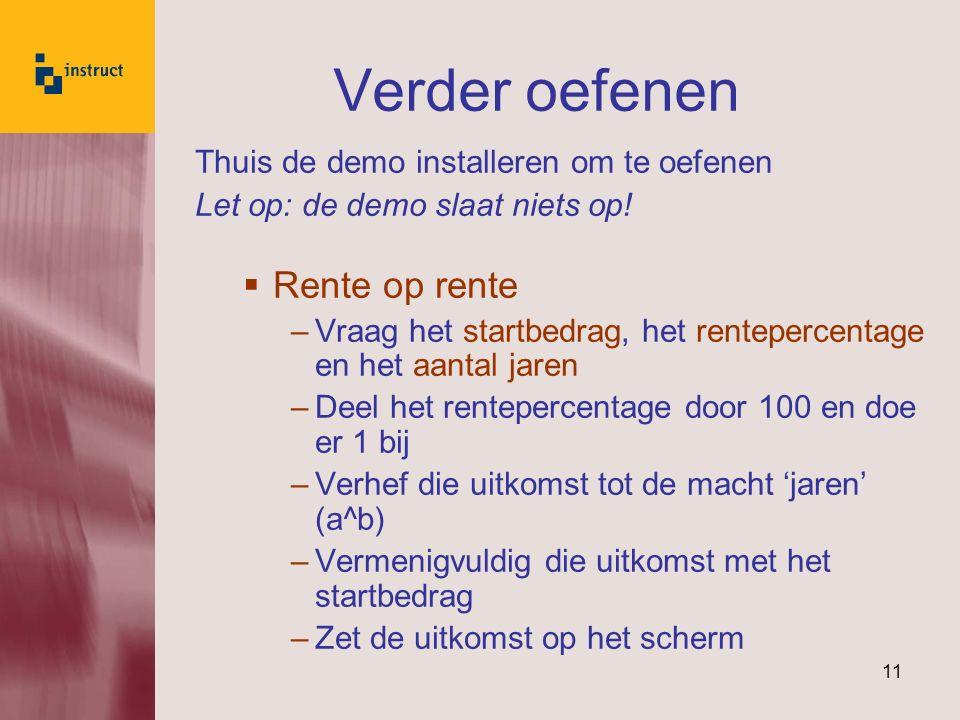 11 Verder oefenen Thuis de demo installeren om te oefenen Let op: de demo slaat niets op!  Rente op rente –Vraag het startbedrag, het rentepercentage