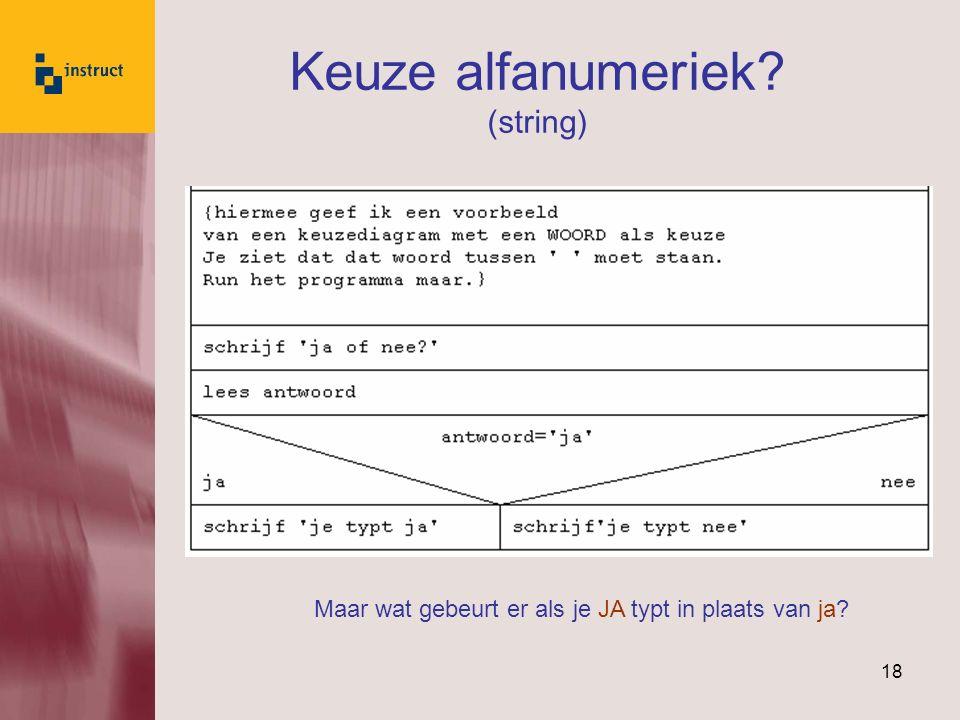 18 Keuze alfanumeriek? (string) Maar wat gebeurt er als je JA typt in plaats van ja?