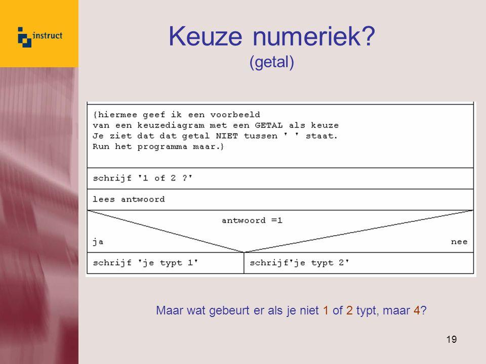 19 Keuze numeriek? (getal) Maar wat gebeurt er als je niet 1 of 2 typt, maar 4?