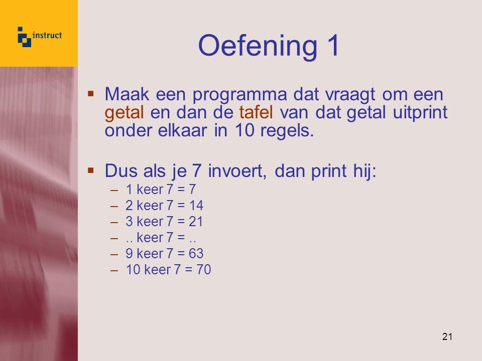 21 Oefening 1  Maak een programma dat vraagt om een getal en dan de tafel van dat getal uitprint onder elkaar in 10 regels.  Dus als je 7 invoert, d