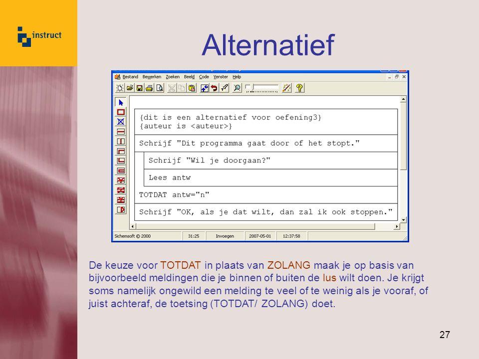 27 Alternatief De keuze voor TOTDAT in plaats van ZOLANG maak je op basis van bijvoorbeeld meldingen die je binnen of buiten de lus wilt doen.