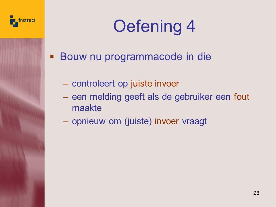 28 Oefening 4  Bouw nu programmacode in die –controleert op juiste invoer –een melding geeft als de gebruiker een fout maakte –opnieuw om (juiste) in