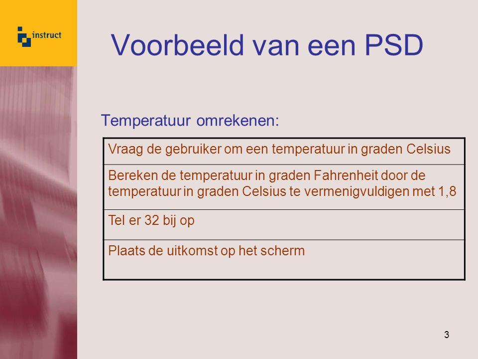 3 Voorbeeld van een PSD Temperatuur omrekenen: Vraag de gebruiker om een temperatuur in graden Celsius Bereken de temperatuur in graden Fahrenheit door de temperatuur in graden Celsius te vermenigvuldigen met 1,8 Tel er 32 bij op Plaats de uitkomst op het scherm