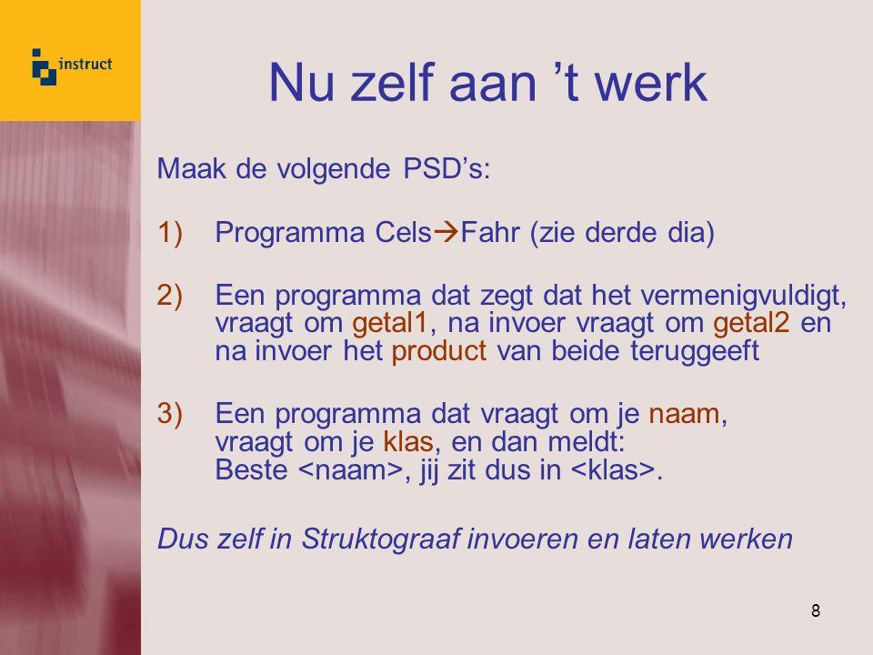 8 Nu zelf aan 't werk Maak de volgende PSD's: 1)Programma Cels  Fahr (zie derde dia) 2)Een programma dat zegt dat het vermenigvuldigt, vraagt om geta