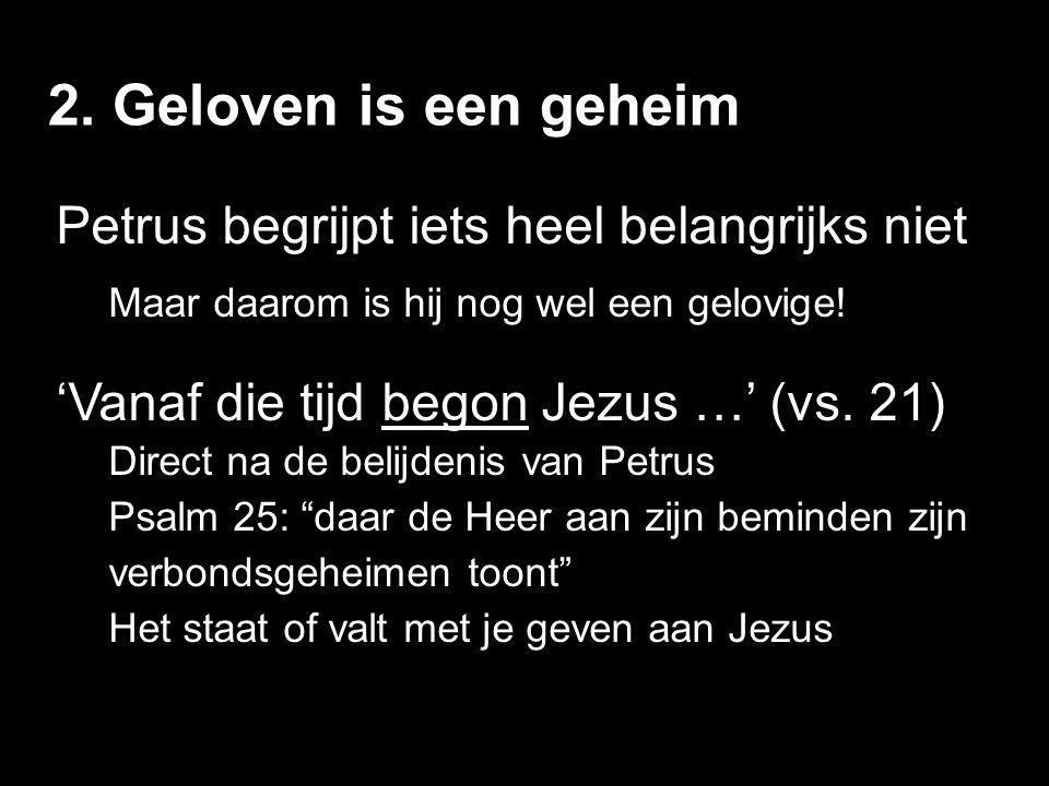 2. Geloven is een geheim Petrus begrijpt iets heel belangrijks niet Maar daarom is hij nog wel een gelovige! 'Vanaf die tijd begon Jezus …' (vs. 21) D