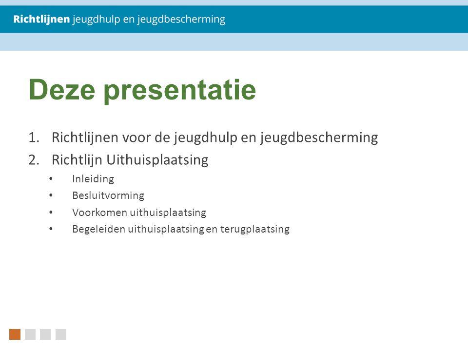 Deze presentatie 1.Richtlijnen voor de jeugdhulp en jeugdbescherming 2.Richtlijn Uithuisplaatsing Inleiding Besluitvorming Voorkomen uithuisplaatsing