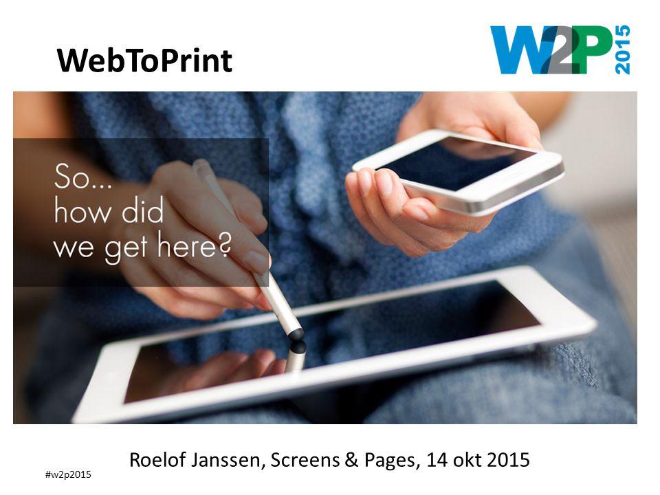 #w2p2015 How did we get here ? WebToPrint Roelof Janssen, Screens & Pages, 14 okt 2015