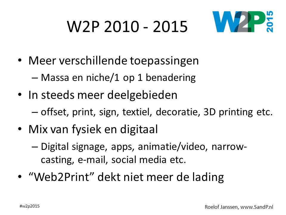 Roelof Janssen, www.SandP.nl #w2p2015 W2P 2010 - 2015 Meer verschillende toepassingen – Massa en niche/1 op 1 benadering In steeds meer deelgebieden – offset, print, sign, textiel, decoratie, 3D printing etc.