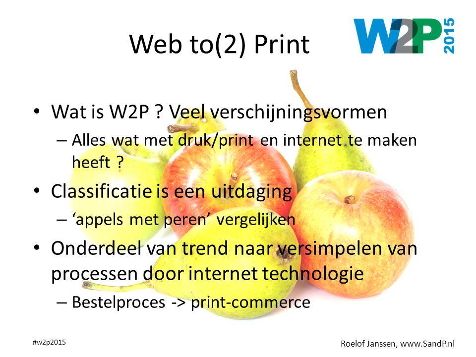 Roelof Janssen, www.SandP.nl #w2p2015 Web to(2) Print Wat is W2P ? Veel verschijningsvormen – Alles wat met druk/print en internet te maken heeft ? Cl