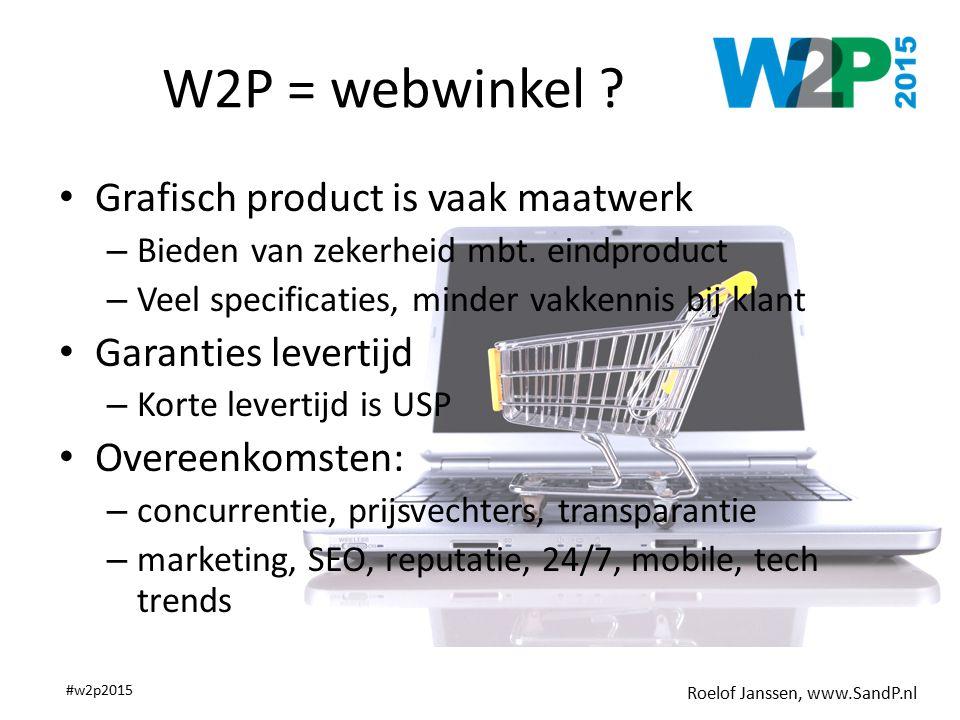 Roelof Janssen, www.SandP.nl #w2p2015 W2P = webwinkel ? Grafisch product is vaak maatwerk – Bieden van zekerheid mbt. eindproduct – Veel specificaties