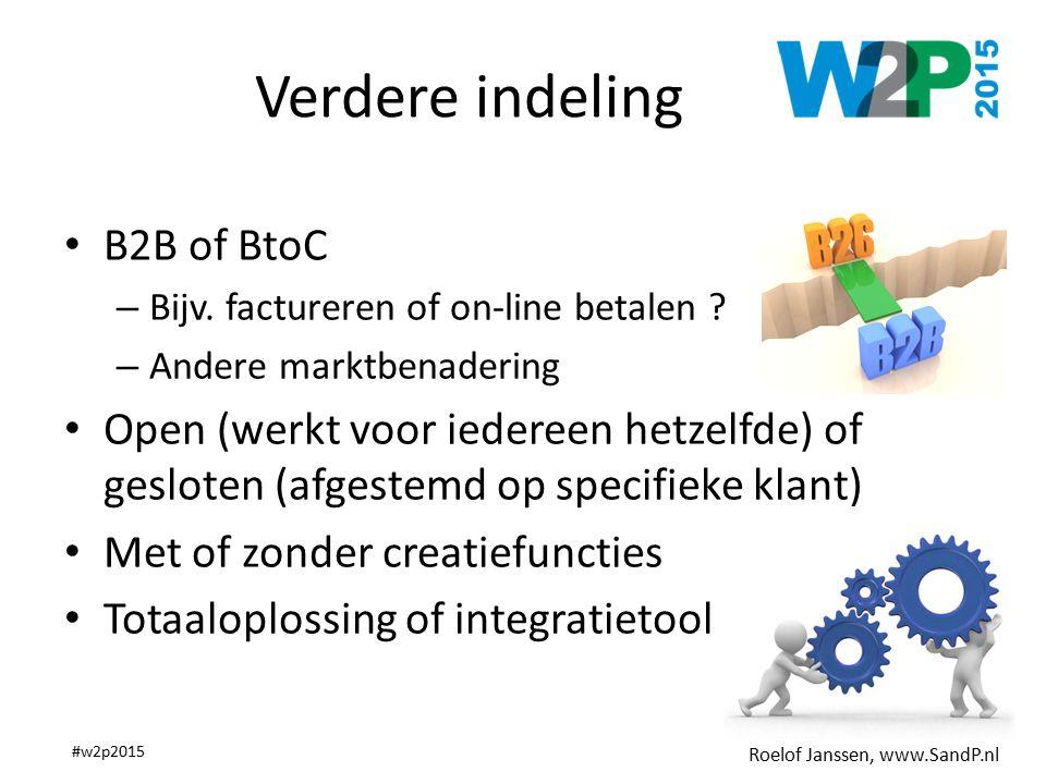 Roelof Janssen, www.SandP.nl #w2p2015 Verdere indeling B2B of BtoC – Bijv. factureren of on-line betalen ? – Andere marktbenadering Open (werkt voor i