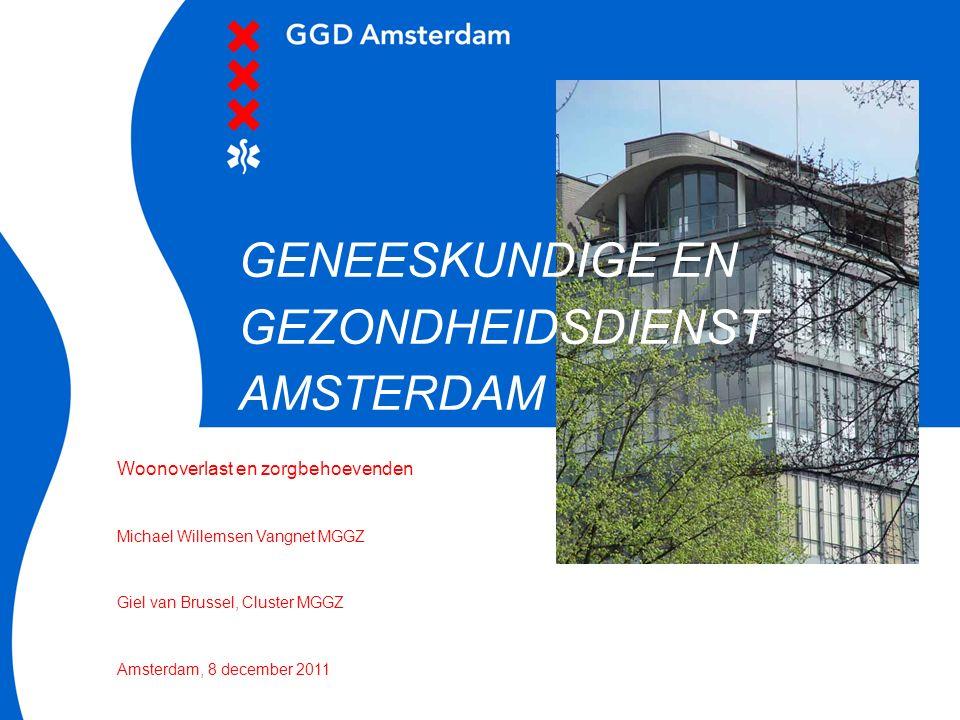 Woonoverlast en zorgbehoevenden Michael Willemsen Vangnet MGGZ Giel van Brussel, Cluster MGGZ Amsterdam, 8 december 2011 GENEESKUNDIGE EN GEZONDHEIDSD