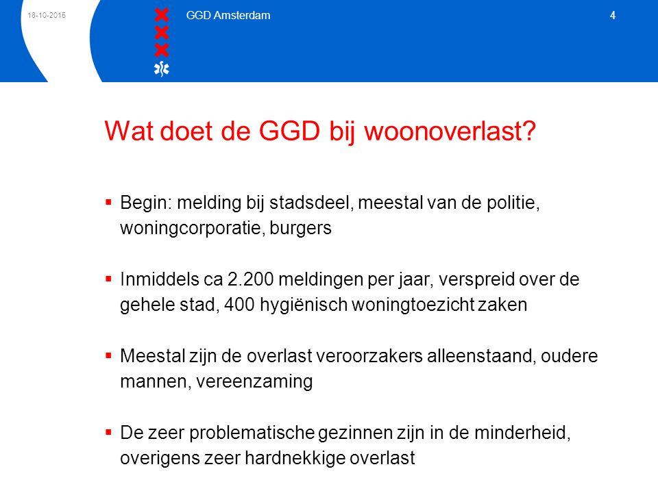 18-10-2015 GGD Amsterdam 4 Wat doet de GGD bij woonoverlast?  Begin: melding bij stadsdeel, meestal van de politie, woningcorporatie, burgers  Inmid