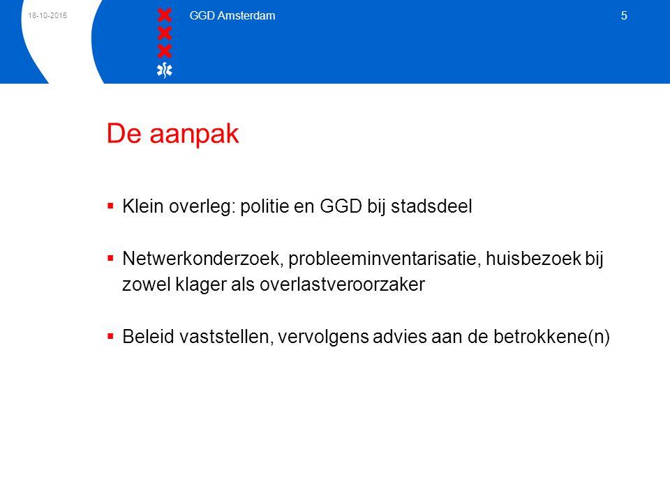 18-10-2015 GGD Amsterdam 5 De aanpak  Klein overleg: politie en GGD bij stadsdeel  Netwerkonderzoek, probleeminventarisatie, huisbezoek bij zowel kl