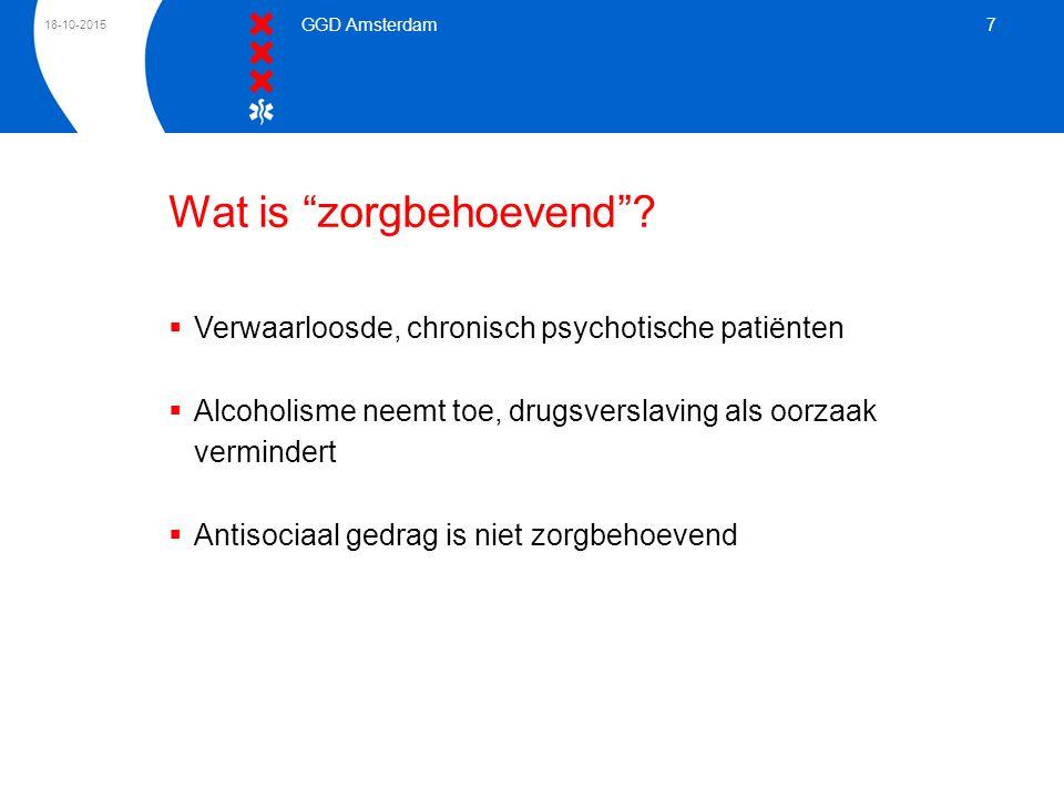 """18-10-2015 GGD Amsterdam 7 Wat is """"zorgbehoevend""""?  Verwaarloosde, chronisch psychotische patiënten  Alcoholisme neemt toe, drugsverslaving als oorz"""