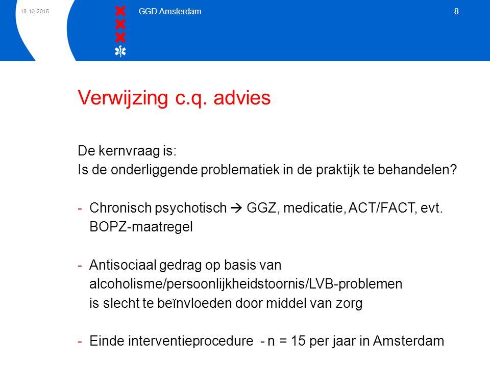 18-10-2015 GGD Amsterdam 8 Verwijzing c.q. advies De kernvraag is: Is de onderliggende problematiek in de praktijk te behandelen? -Chronisch psychotis