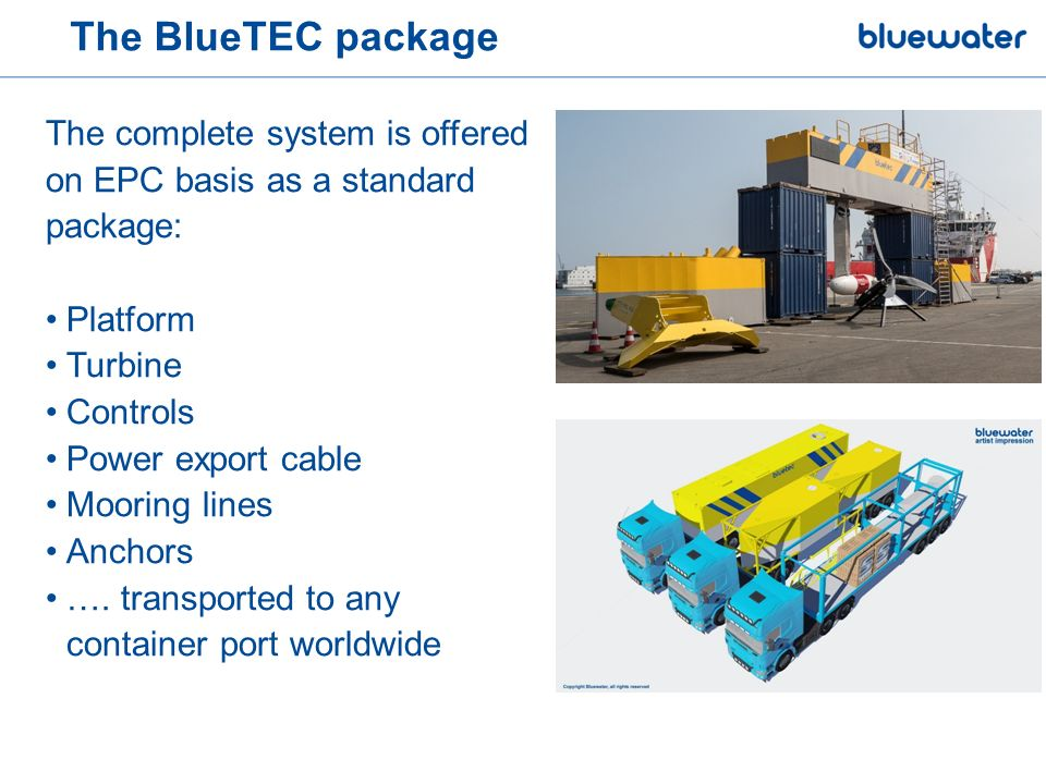 The BlueTEC package The complete system is offered on EPC basis as a standard package: Platform Turbine Controls Power export cable Mooring lines Anchors ….
