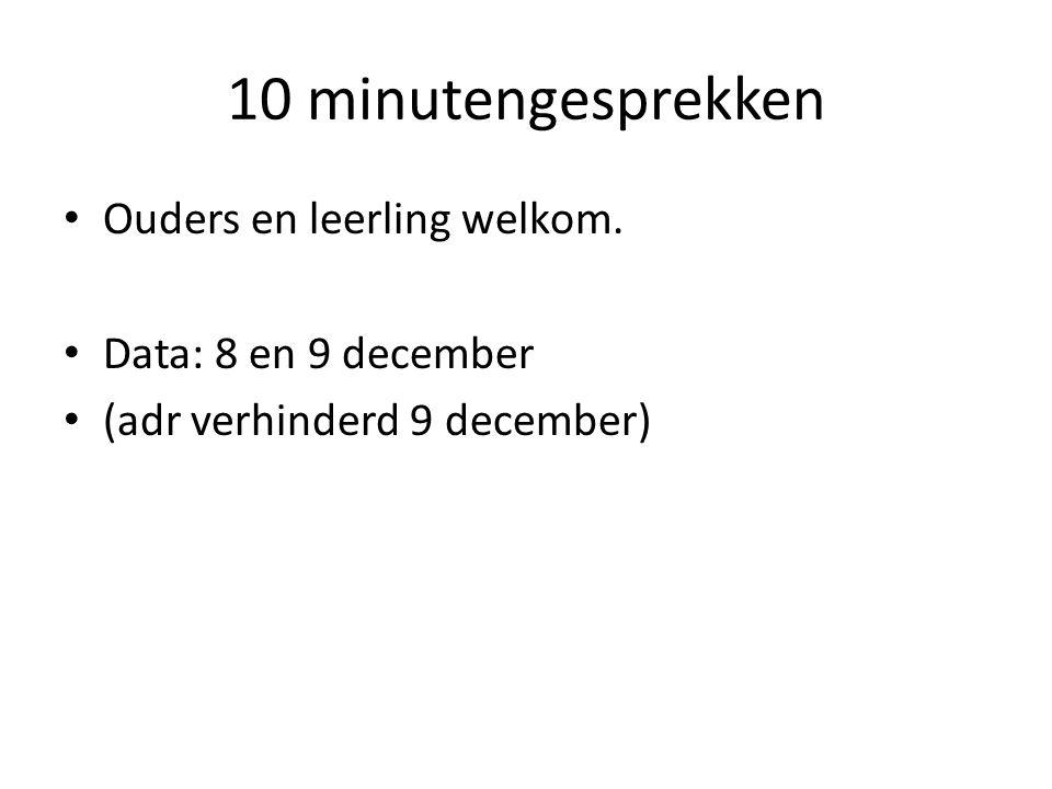 10 minutengesprekken Ouders en leerling welkom. Data: 8 en 9 december (adr verhinderd 9 december)